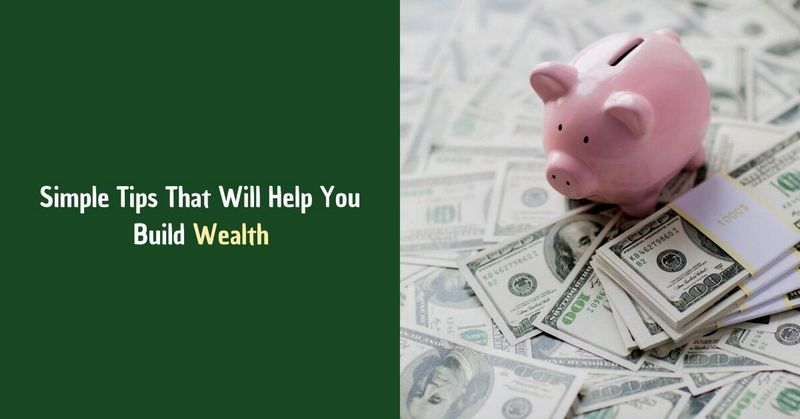 Simple Tips That Will Help You Build Wealth